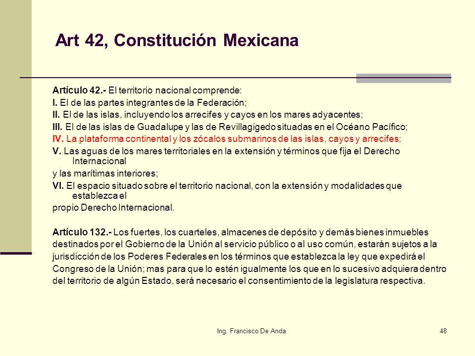 Ing. Francisco De Anda47 Art 27, Párrafo 4° Constitución Mexicana Son propiedad de la Nación las aguas de los mares territoriales en la extensión y té