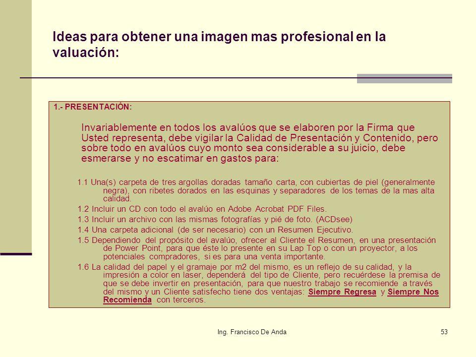 Ing. Francisco De Anda52 9.- ¿Cómo doy un valor agregado al avalúo? En la valuación de un bien, se ha observado que la mayoría de los Valuadores termi