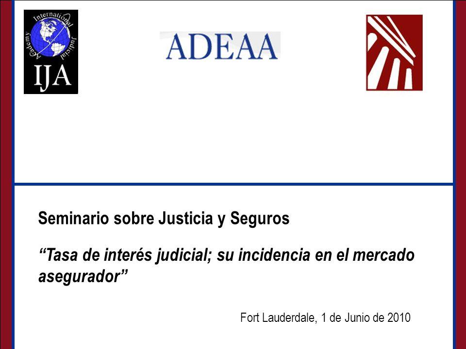 Seminario sobre Justicia y Seguros Fort Lauderdale, 1 de Junio de 2010 Seminario sobre Justicia y Seguros Tasa de interés judicial; su incidencia en el mercado asegurador