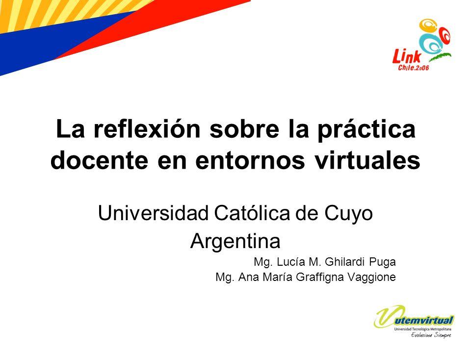 La reflexión sobre la práctica docente en entornos virtuales Universidad Católica de Cuyo Argentina Mg. Lucía M. Ghilardi Puga Mg. Ana María Graffigna