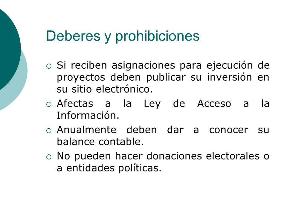 Deberes y prohibiciones Si reciben asignaciones para ejecución de proyectos deben publicar su inversión en su sitio electrónico.