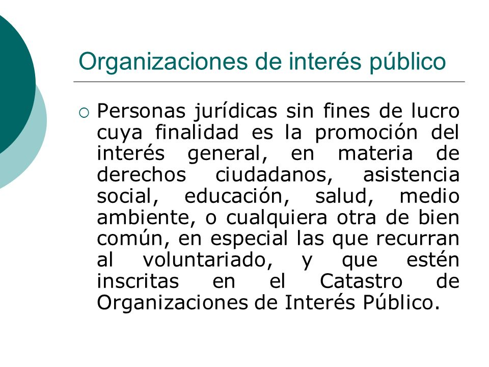 Organizaciones de interés público Personas jurídicas sin fines de lucro cuya finalidad es la promoción del interés general, en materia de derechos ciudadanos, asistencia social, educación, salud, medio ambiente, o cualquiera otra de bien común, en especial las que recurran al voluntariado, y que estén inscritas en el Catastro de Organizaciones de Interés Público.