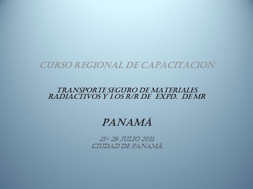CURSO REGIONAL DE CAPACITACION TRANSPORTE SEGURO DE MATERIALES RADIACTIVOS y los r/r de expd. De mr PANAMÁ 25- 29 julio 2011 Ciudad de Panamá