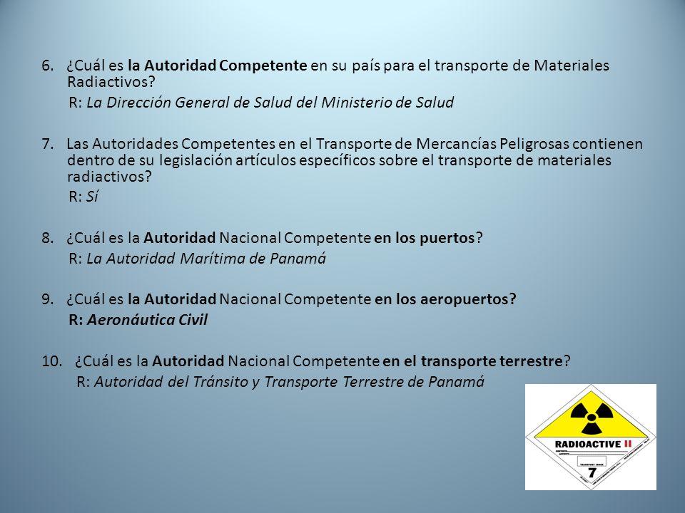 6. ¿Cuál es la Autoridad Competente en su país para el transporte de Materiales Radiactivos? R: La Dirección General de Salud del Ministerio de Salud