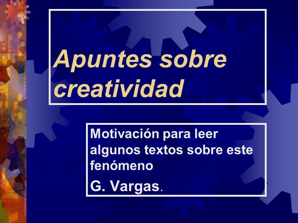 Apuntes sobre creatividad Motivación para leer algunos textos sobre este fenómeno G. Vargas.