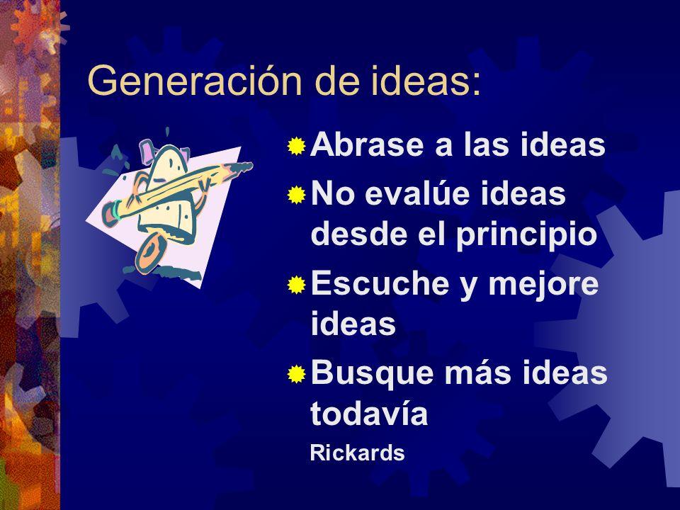 Generación de ideas: Abrase a las ideas No evalúe ideas desde el principio Escuche y mejore ideas Busque más ideas todavía Rickards