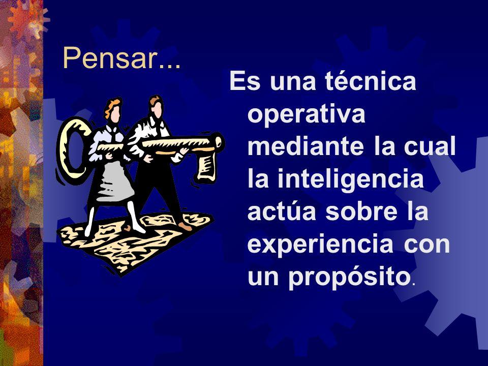 Pensar... Es una técnica operativa mediante la cual la inteligencia actúa sobre la experiencia con un propósito.