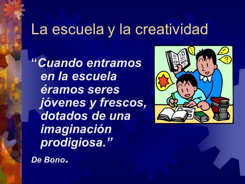 La escuela y la creatividad Cuando entramos en la escuela éramos seres jóvenes y frescos, dotados de una imaginación prodigiosa. De Bono.