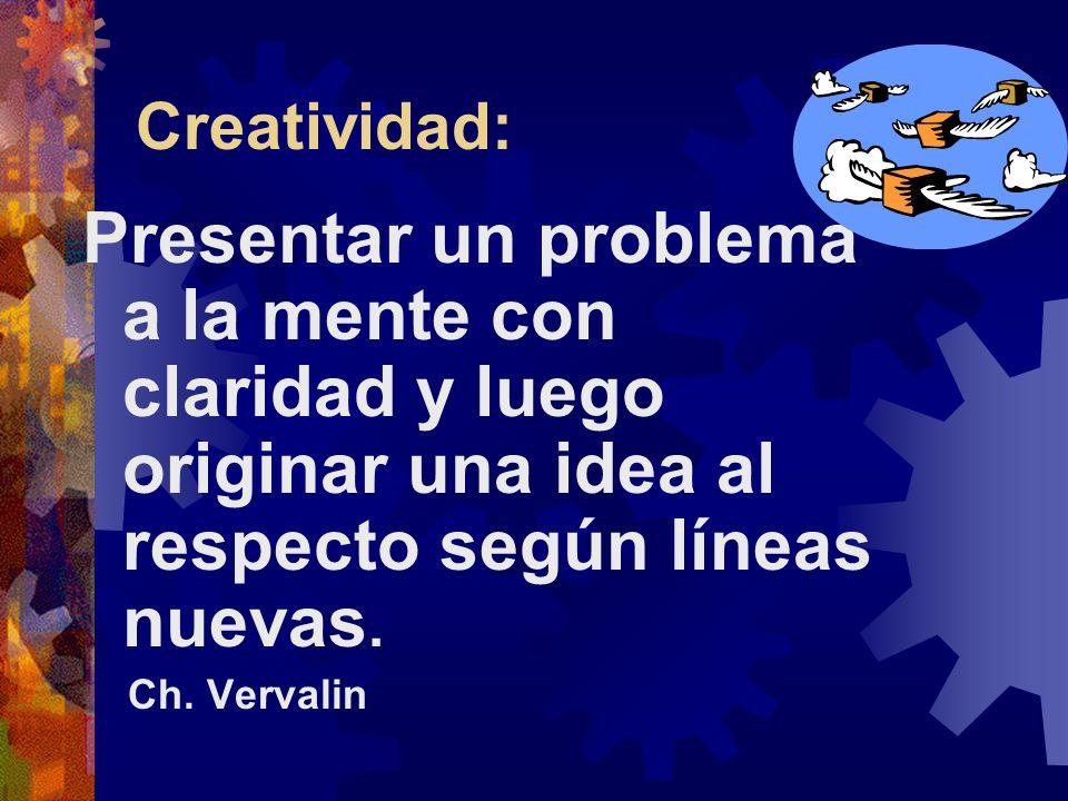 Creatividad: Presentar un problema a la mente con claridad y luego originar una idea al respecto según líneas nuevas. Ch. Vervalin