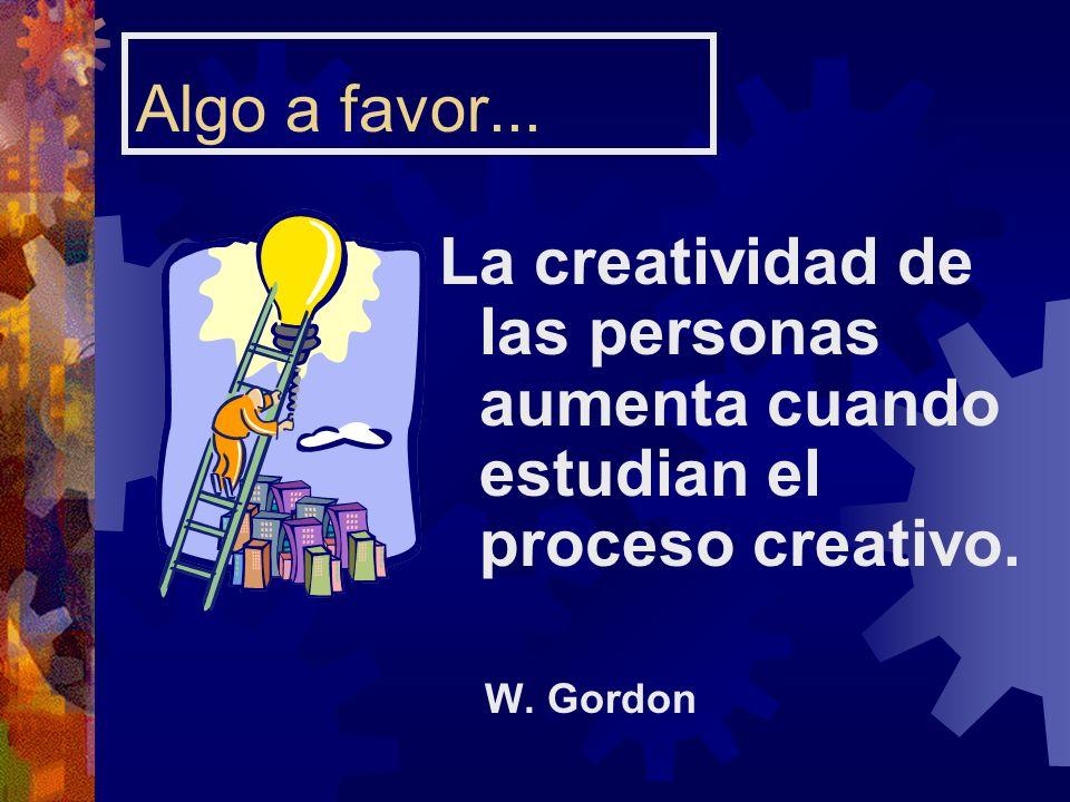 Algo a favor... La creatividad de las personas aumenta cuando estudian el proceso creativo. W. Gordon
