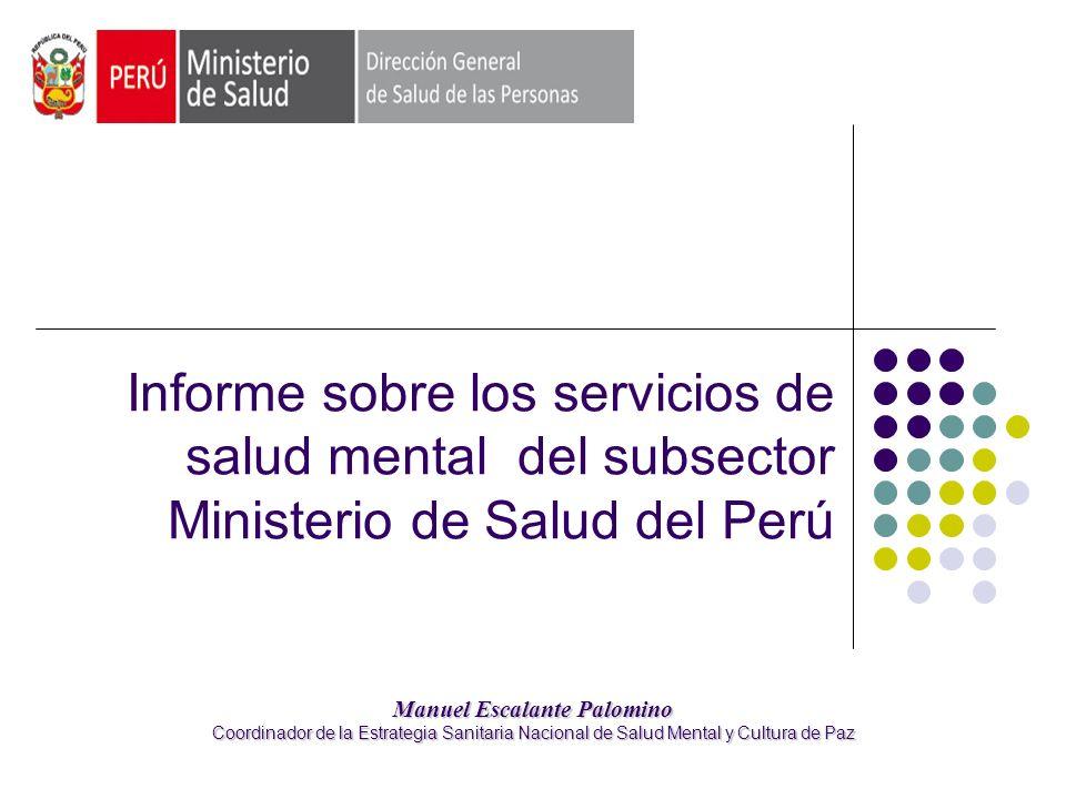 Informe sobre los servicios de salud mental del subsector Ministerio de Salud del Perú Manuel Escalante Palomino Coordinador de la Estrategia Sanitaria Nacional de Salud Mental y Cultura de Paz