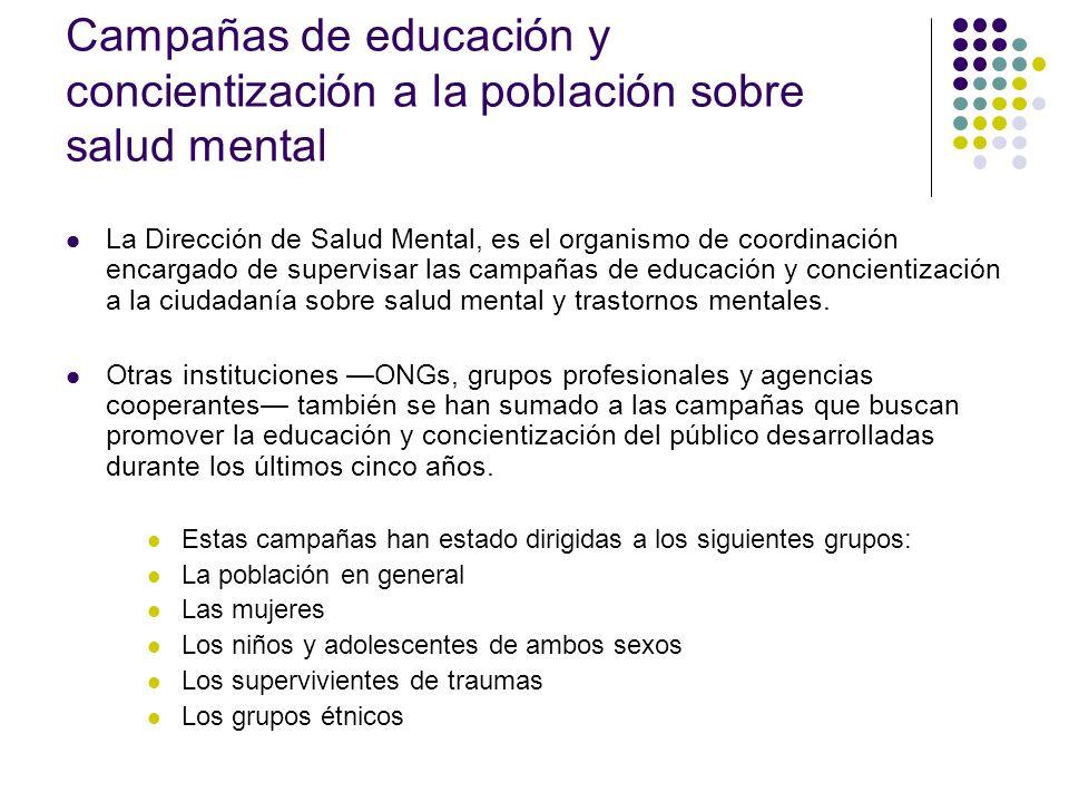 Campañas de educación y concientización a la población sobre salud mental La Dirección de Salud Mental, es el organismo de coordinación encargado de supervisar las campañas de educación y concientización a la ciudadanía sobre salud mental y trastornos mentales.