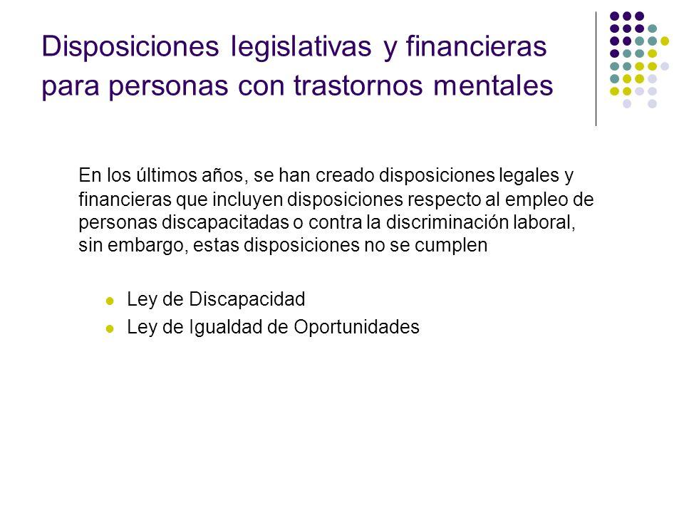 Disposiciones legislativas y financieras para personas con trastornos mentales En los últimos años, se han creado disposiciones legales y financieras que incluyen disposiciones respecto al empleo de personas discapacitadas o contra la discriminación laboral, sin embargo, estas disposiciones no se cumplen Ley de Discapacidad Ley de Igualdad de Oportunidades