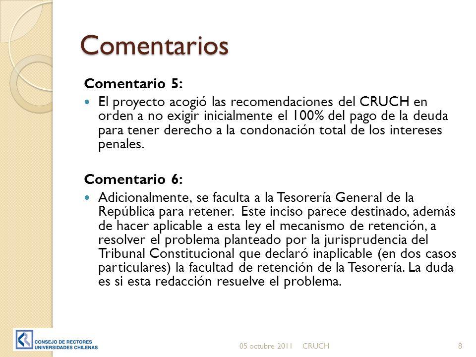 Comentarios Comentario 5: El proyecto acogió las recomendaciones del CRUCH en orden a no exigir inicialmente el 100% del pago de la deuda para tener derecho a la condonación total de los intereses penales.