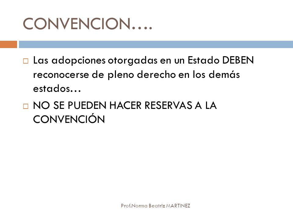 CONVENCION…. Prof.Norma Beatriz MARTINEZ Las adopciones otorgadas en un Estado DEBEN reconocerse de pleno derecho en los demás estados… NO SE PUEDEN H