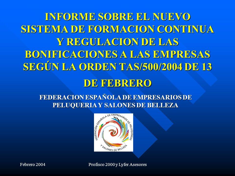 Febrero 2004Profisco 2000 y Lyfer Asesores INFORME SOBRE EL NUEVO SISTEMA DE FORMACION CONTINUA Y REGULACION DE LAS BONIFICACIONES A LAS EMPRESAS SEGÚN LA ORDEN TAS/500/2004 DE 13 DE FEBRERO FEDERACION ESPAÑOLA DE EMPRESARIOS DE PELUQUERIA Y SALONES DE BELLEZA