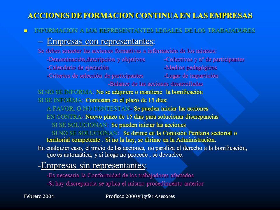 Febrero 2004Profisco 2000 y Lyfer Asesores ACCIONES DE FORMACION CONTINUA EN LAS EMPRESAS INFORMACION A LOS REPRESENTANTES LEGALES DE LOS TRABAJADORES INFORMACION A LOS REPRESENTANTES LEGALES DE LOS TRABAJADORES –Empresas con representantes: Se deben someter las acciones formativas a información de los mismos: -Denominación,descripción y objetivos-Colectivos y nº de participantes -Calendario de ejecución-Medios pedagógicos -Criterios de selección de participantes-Lugar de impartición -Balance de las acciones desarrolladas SI NO SE INFORMA: No se adquiere o mantiene la bonificación SI SE INFORMA: Contestan en el plazo de 15 días: A FAVOR, O NO CONTESTAN- Se pueden iniciar las acciones EN CONTRA- Nuevo plazo de 15 días para solucionar discrepancias SI SE SOLUCIONAN: Se pueden iniciar las acciones SI NO SE SOLUCIONAN: Se dirime en la Comisión Paritaria sectorial o territorial competente.