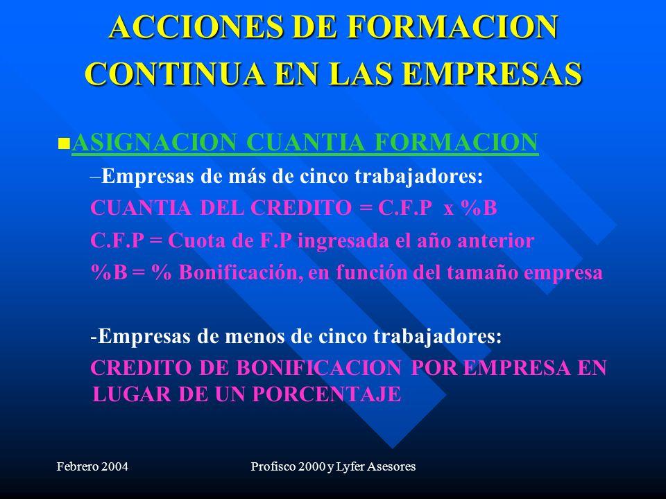 Febrero 2004Profisco 2000 y Lyfer Asesores ACCIONES DE FORMACION CONTINUA EN LAS EMPRESAS ASIGNACION CUANTIA FORMACION – –Empresas de más de cinco trabajadores: CUANTIA DEL CREDITO = C.F.P x %B C.F.P = Cuota de F.P ingresada el año anterior %B = % Bonificación, en función del tamaño empresa - -Empresas de menos de cinco trabajadores: CREDITO DE BONIFICACION POR EMPRESA EN LUGAR DE UN PORCENTAJE