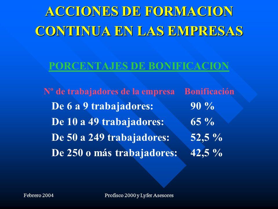 Febrero 2004Profisco 2000 y Lyfer Asesores ACCIONES DE FORMACION CONTINUA EN LAS EMPRESAS PORCENTAJES DE BONIFICACION Nº de trabajadores de la empresa Bonificación De 6 a 9 trabajadores:90 % De 10 a 49 trabajadores:65 % De 50 a 249 trabajadores:52,5 % De 250 o más trabajadores:42,5 %