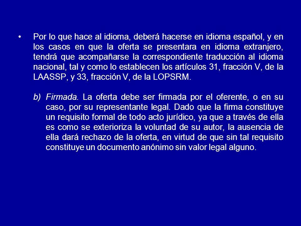 Por lo que hace al idioma, deberá hacerse en idioma español, y en los casos en que la oferta se presentara en idioma extranjero, tendrá que acompañarse la correspondiente traducción al idioma nacional, tal y como lo establecen los artículos 31, fracción V, de la LAASSP, y 33, fracción V, de la LOPSRM.