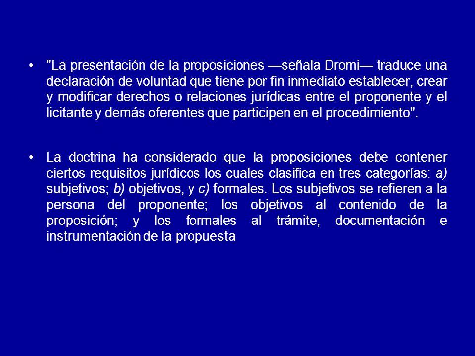 La presentación de la proposiciones señala Dromi traduce una declaración de voluntad que tiene por fin inmediato establecer, crear y modificar derechos o relaciones jurídicas entre el proponente y el licitante y demás oferentes que participen en el procedimiento .