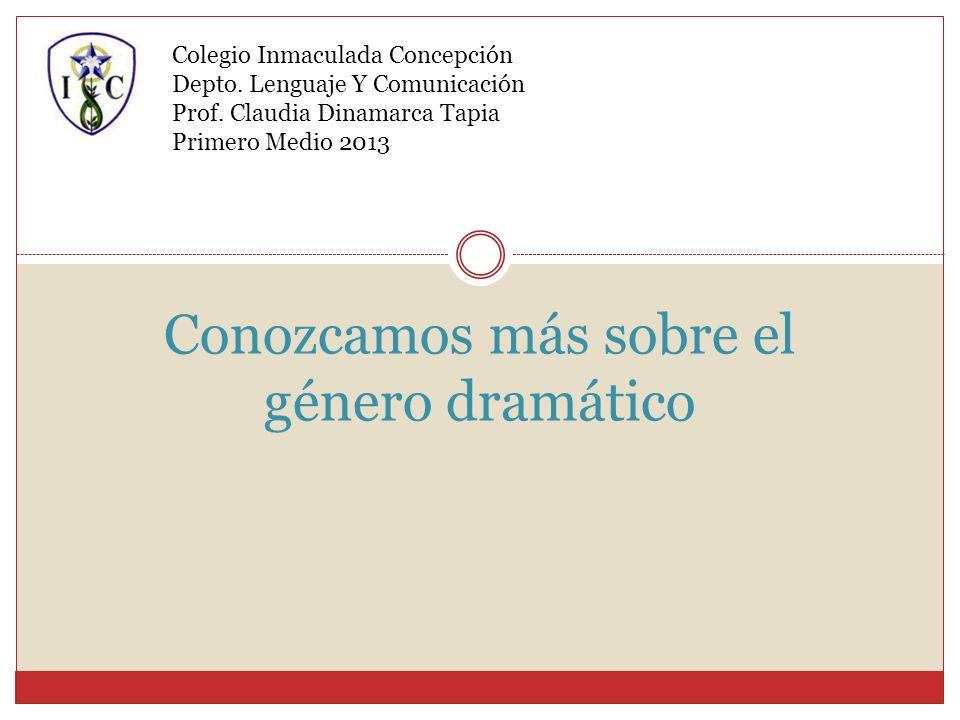 Conozcamos más sobre el género dramático Colegio Inmaculada Concepción Depto. Lenguaje Y Comunicación Prof. Claudia Dinamarca Tapia Primero Medio 2013