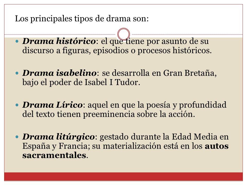 Los principales tipos de drama son: Drama histórico: el que tiene por asunto de su discurso a figuras, episodios o procesos históricos. Drama isabelin