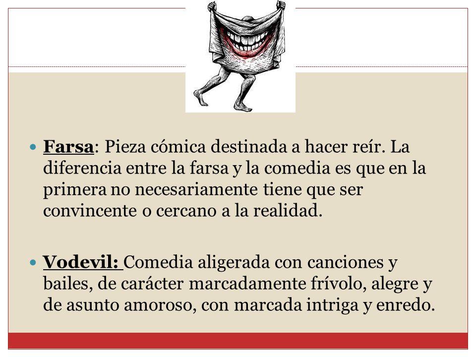 Farsa: Pieza cómica destinada a hacer reír. La diferencia entre la farsa y la comedia es que en la primera no necesariamente tiene que ser convincente