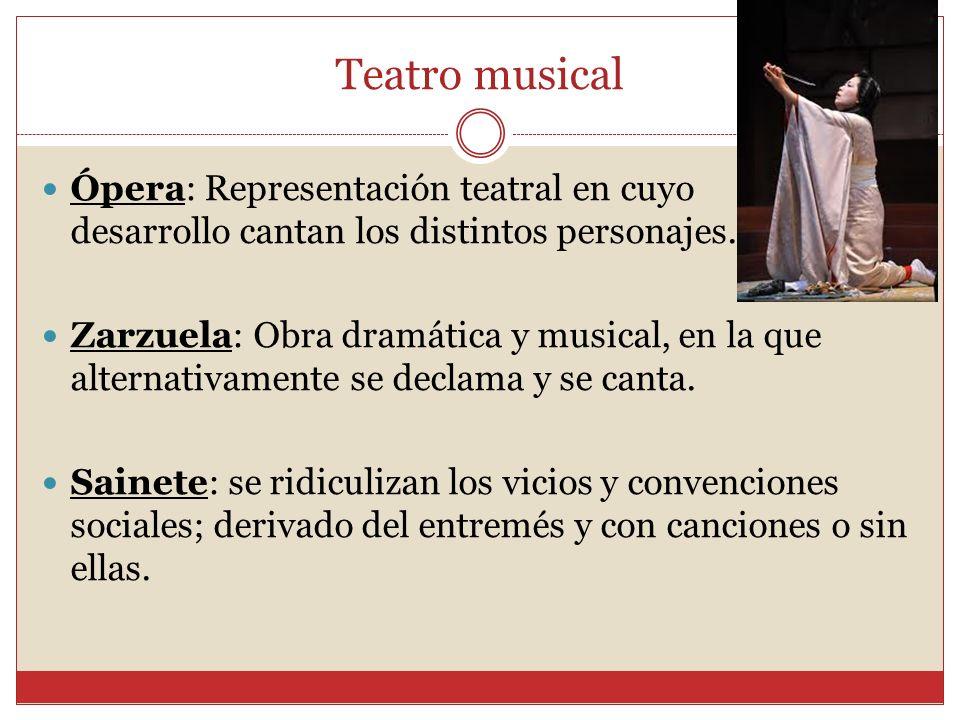 Teatro musical Ópera: Representación teatral en cuyo desarrollo cantan los distintos personajes. Zarzuela: Obra dramática y musical, en la que alterna