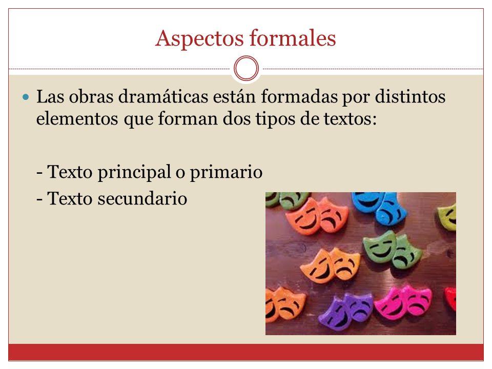 Aspectos formales Las obras dramáticas están formadas por distintos elementos que forman dos tipos de textos: - Texto principal o primario - Texto sec