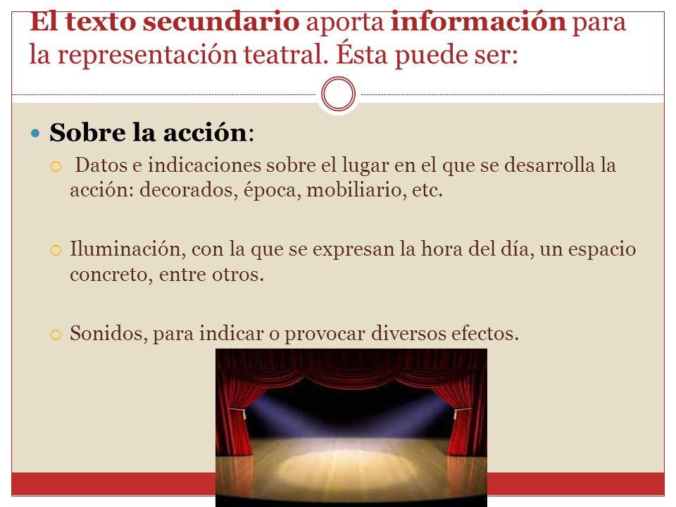 El texto secundario aporta información para la representación teatral. Ésta puede ser: Sobre la acción: Datos e indicaciones sobre el lugar en el que