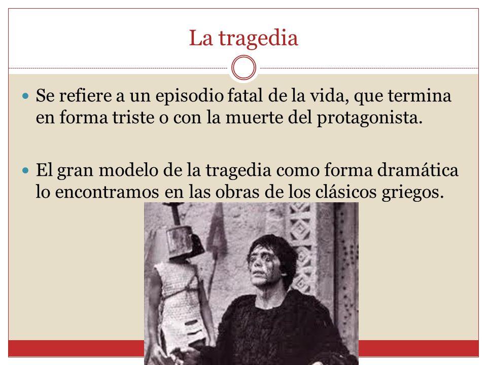 La tragedia Se refiere a un episodio fatal de la vida, que termina en forma triste o con la muerte del protagonista. El gran modelo de la tragedia com