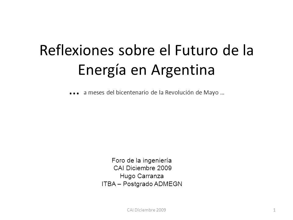 CAI Diciembre 20091 Reflexiones sobre el Futuro de la Energía en Argentina … a meses del bicentenario de la Revolución de Mayo … Foro de la ingeniería