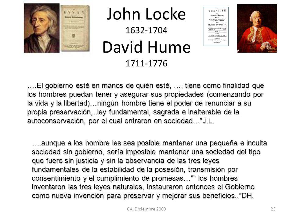 CAI Diciembre 200923 John Locke 1632-1704 David Hume 1711-1776 ….El gobierno esté en manos de quién esté, …, tiene como finalidad que los hombres pued