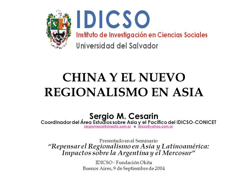 CHINA Y EL NUEVO REGIONALISMO EN ASIA Sergio M. Cesarin Coordinador del Área Estudios sobre Asia y el Pacífico del IDICSO-CONICET sergiomesse@sinectis