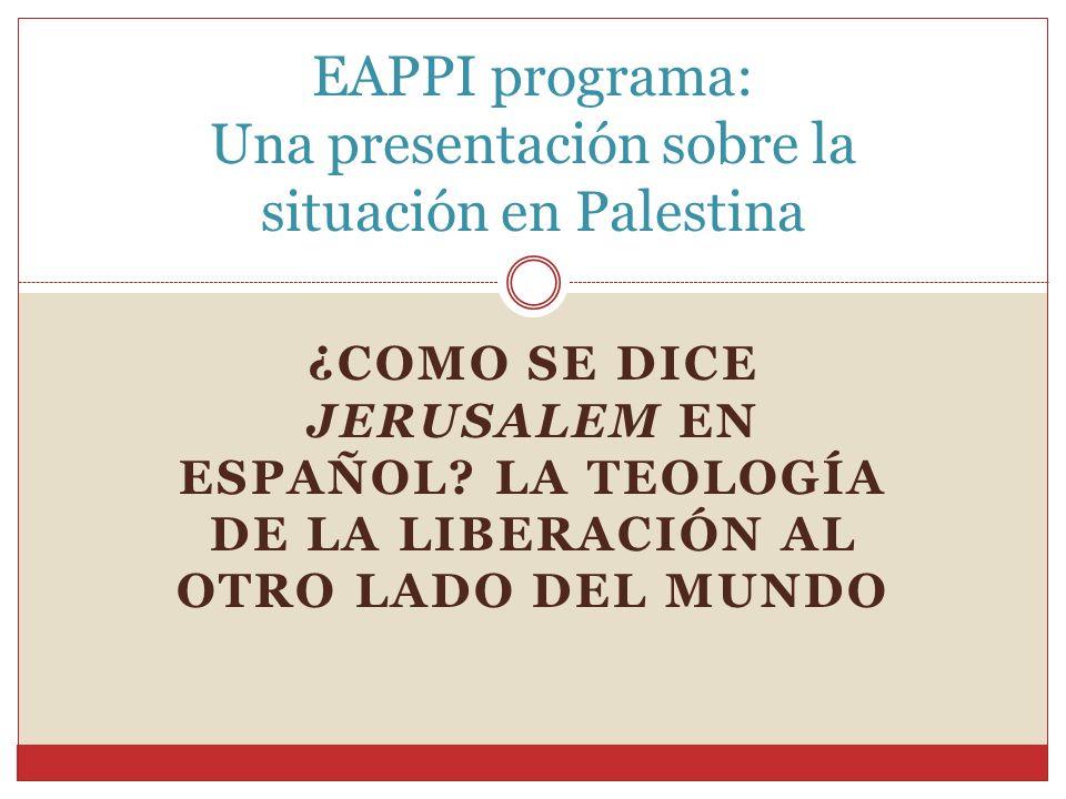 ¿COMO SE DICE JERUSALEM EN ESPAÑOL? LA TEOLOGÍA DE LA LIBERACIÓN AL OTRO LADO DEL MUNDO EAPPI programa: Una presentación sobre la situación en Palesti