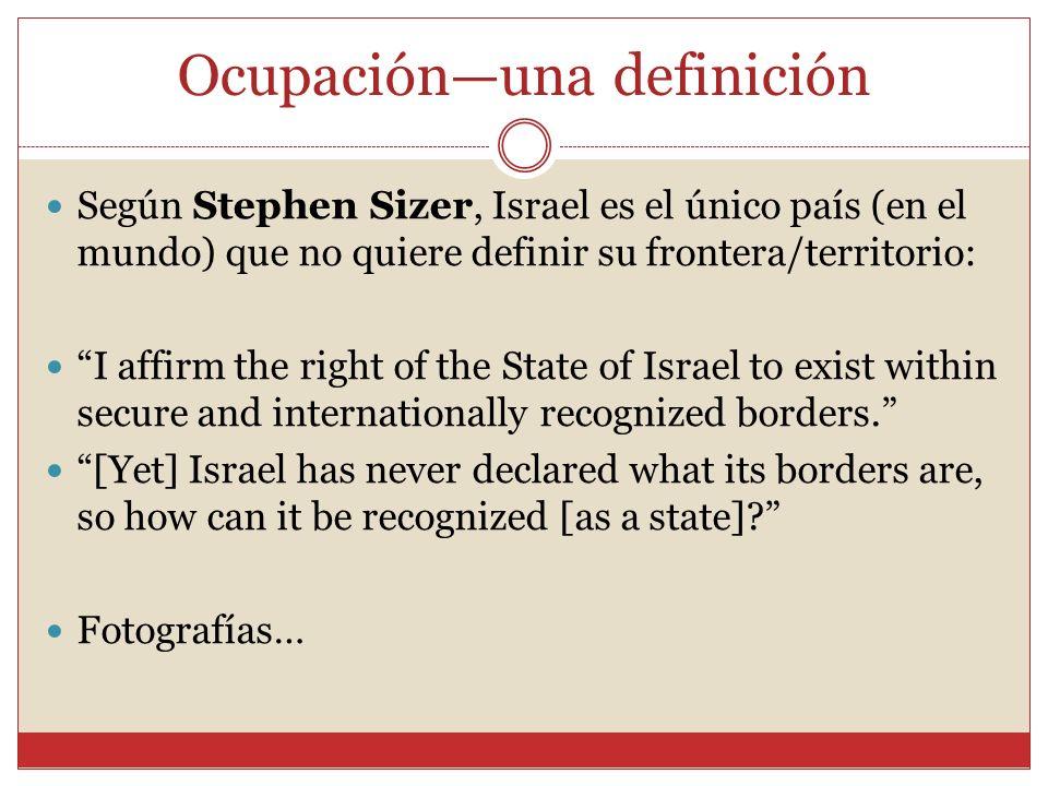 Ocupaciónuna definición Según Stephen Sizer, Israel es el único país (en el mundo) que no quiere definir su frontera/territorio: I affirm the right of