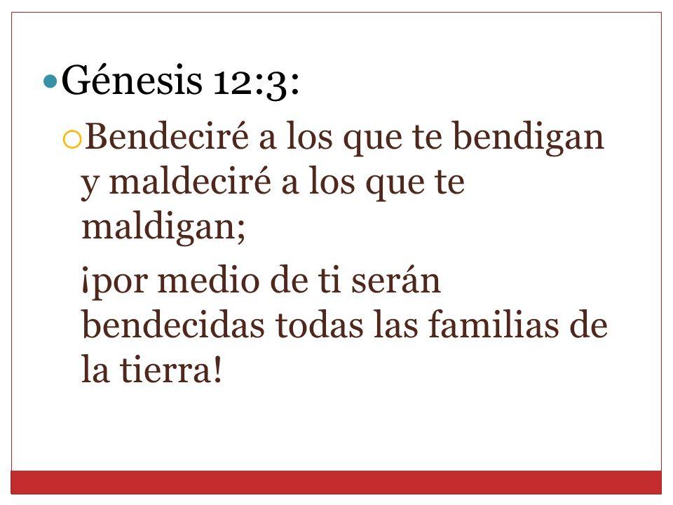 Génesis 12:3: Bendeciré a los que te bendigan y maldeciré a los que te maldigan; ¡por medio de ti serán bendecidas todas las familias de la tierra!