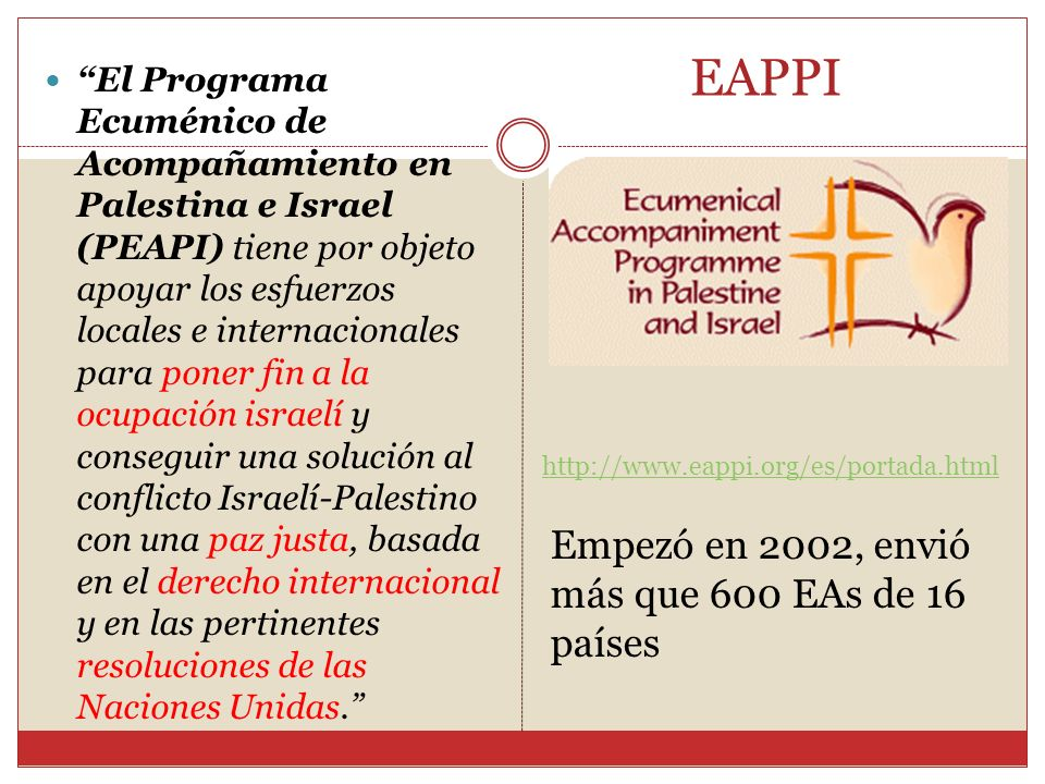EAPPI El Programa Ecuménico de Acompañamiento en Palestina e Israel (PEAPI) tiene por objeto apoyar los esfuerzos locales e internacionales para poner