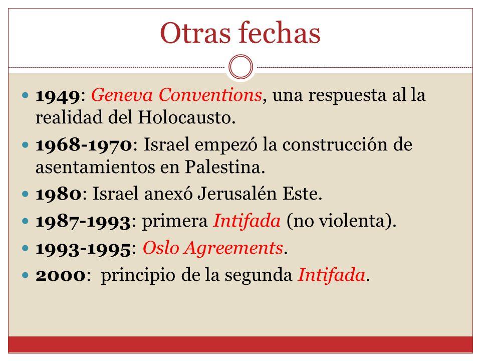 Otras fechas 1949: Geneva Conventions, una respuesta al la realidad del Holocausto. 1968-1970: Israel empezó la construcción de asentamientos en Pales