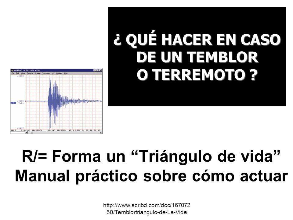http://www.scribd.com/doc/167072 50/Temblortriangulo-de-La-Vida ¿ QUÉ HACER EN CASO DE UN TEMBLOR O TERREMOTO ? R/= Forma un Triángulo de vida Manual