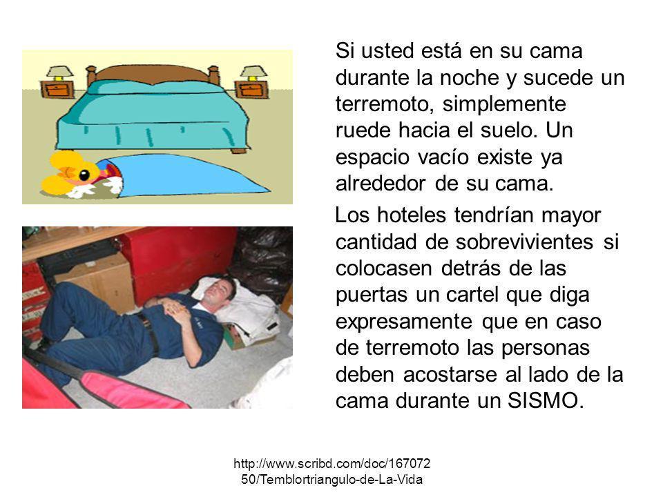 http://www.scribd.com/doc/167072 50/Temblortriangulo-de-La-Vida Si usted está en su cama durante la noche y sucede un terremoto, simplemente ruede hac