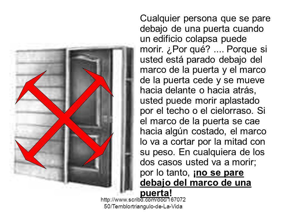 http://www.scribd.com/doc/167072 50/Temblortriangulo-de-La-Vida Cualquier persona que se pare debajo de una puerta cuando un edificio colapsa puede mo