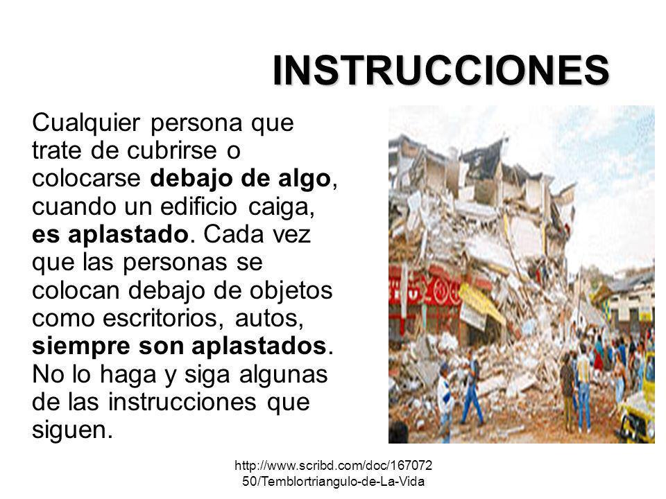 http://www.scribd.com/doc/167072 50/Temblortriangulo-de-La-Vida Cualquier persona que trate de cubrirse o colocarse debajo de algo, cuando un edificio
