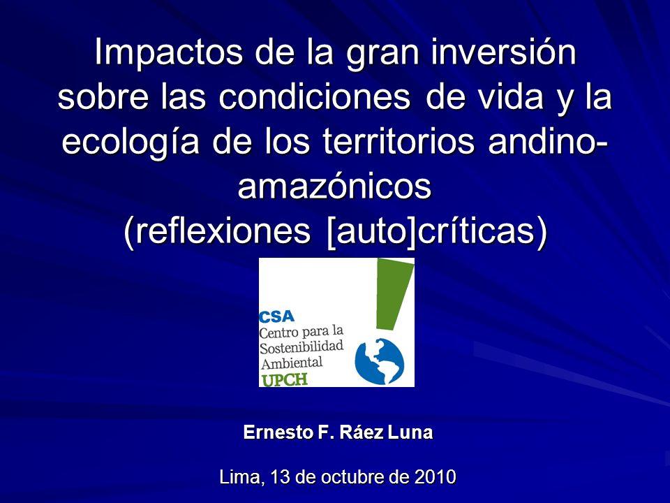 Impactos de la gran inversión sobre las condiciones de vida y la ecología de los territorios andino- amazónicos (reflexiones [auto]críticas) Ernesto F