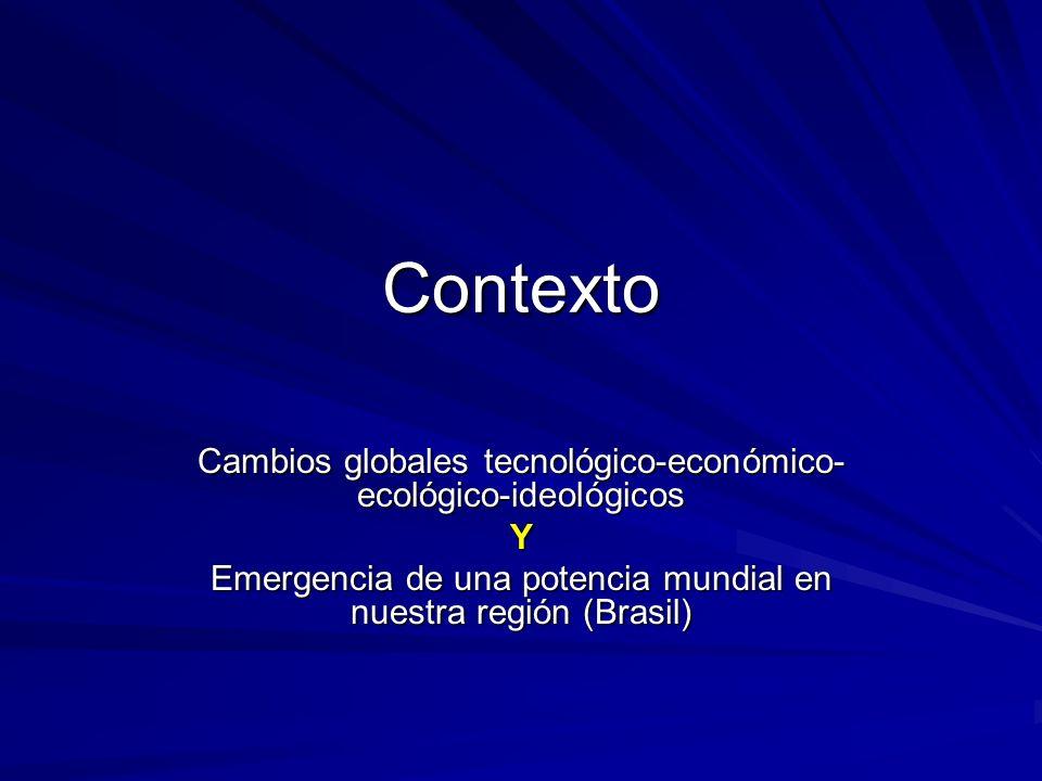 Contexto Cambios globales tecnológico-económico- ecológico-ideológicos Y Emergencia de una potencia mundial en nuestra región (Brasil)