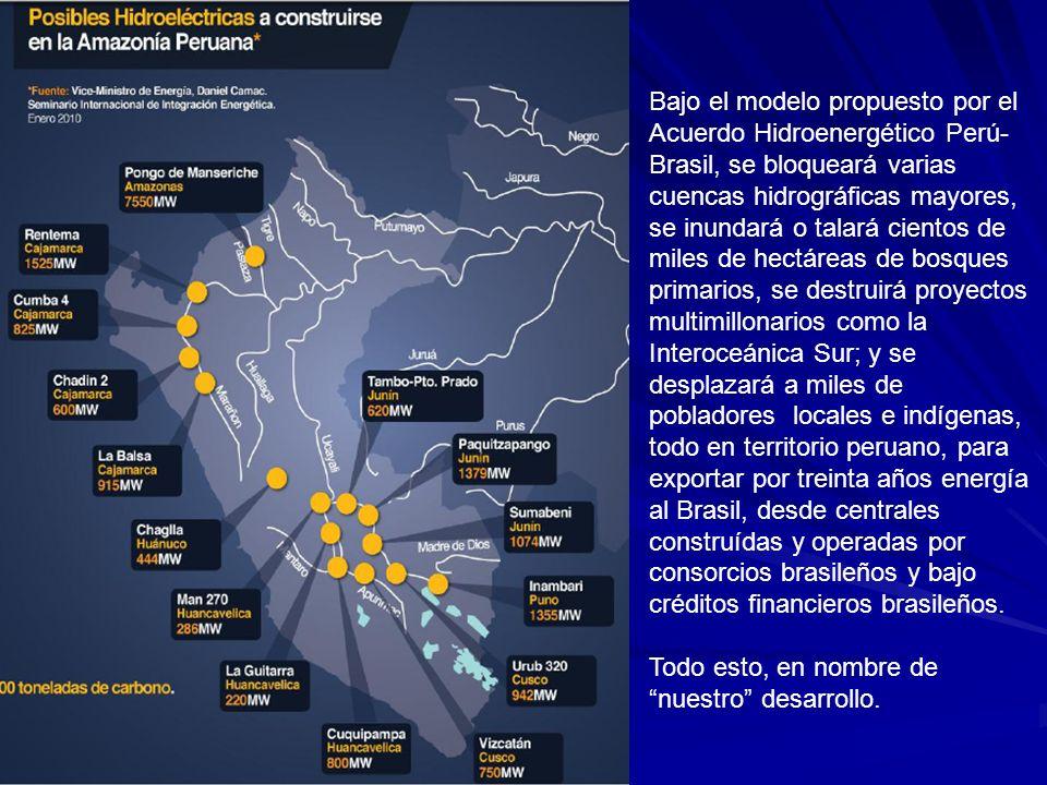 Bajo el modelo propuesto por el Acuerdo Hidroenergético Perú- Brasil, se bloqueará varias cuencas hidrográficas mayores, se inundará o talará cientos