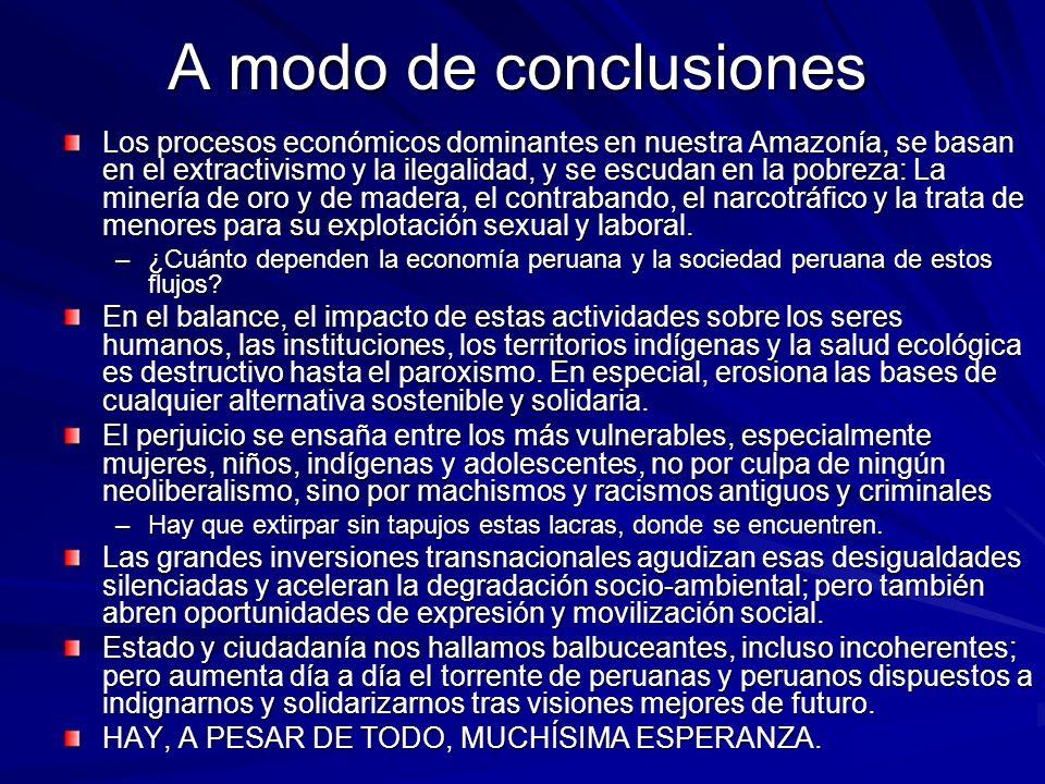 A modo de conclusiones Los procesos económicos dominantes en nuestra Amazonía, se basan en el extractivismo y la ilegalidad, y se escudan en la pobrez