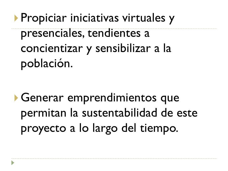 Propiciar iniciativas virtuales y presenciales, tendientes a concientizar y sensibilizar a la población.