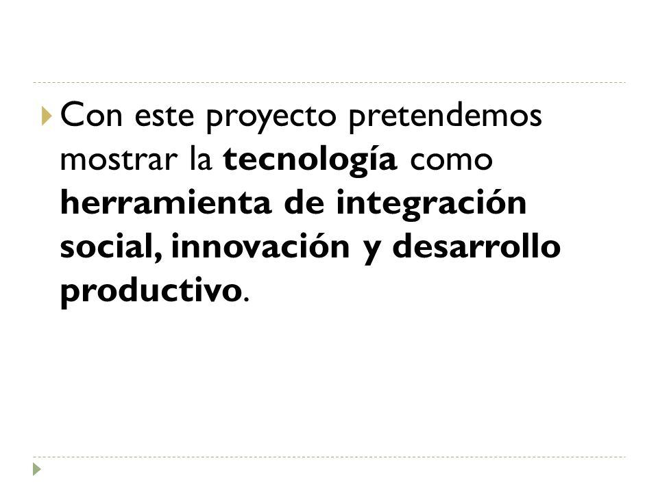 Con este proyecto pretendemos mostrar la tecnología como herramienta de integración social, innovación y desarrollo productivo.